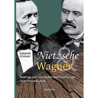 Nietzsche und Wagner  Beitrge zur Geschichte und Psychologie ihrer Freundschaft by Griesser & Luitpold