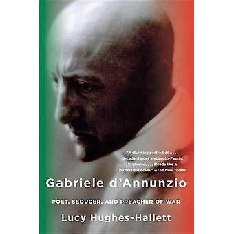 Gabriele D'Annunzio - Poet - Seducer - and Preacher of War by Lucy Hug