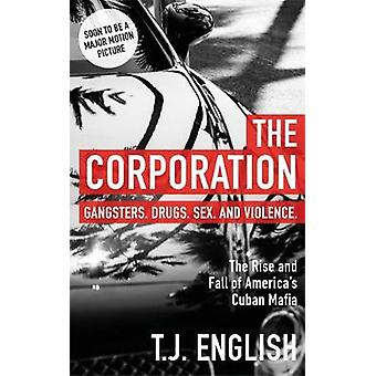 The Corporation - The Rise and Fall of America's Cuban Mafia by T J En