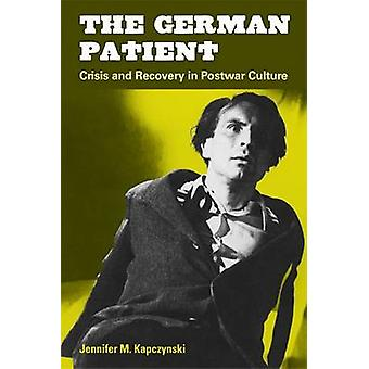 The German Patient - Crisis and Recovery in Postwar Culture by Jennife
