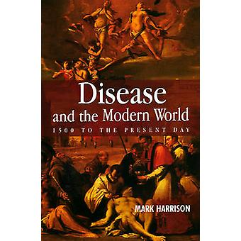 Disease and the Modern World - 1500 to the Present Day by Mark Harriso