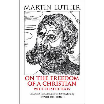 On the Freedom of a Christian - With Related Texts by Martin Luther -