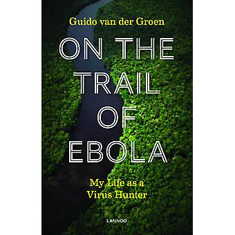 On the Trail of Ebola - My Life as a Virus Hunter by Guido van der Gro