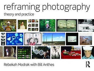 Reframing Photography - Theory and Practice by Rebekah Modrak - Bill A
