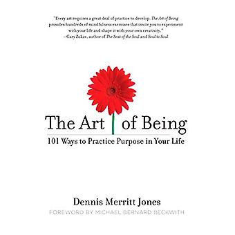 The Art of Being: 101 Ways to Practice Purpose in Your Life