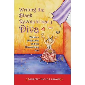 Writing the Black Revolutionary Diva Womens Subjectivity and the Decolonizing Text by Brown & Kimberly Nichele