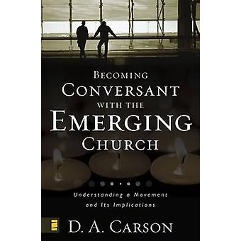 Becoming Conversant with the Emerging Church Understanding a Movement and Its Implications by Carson & D. A.