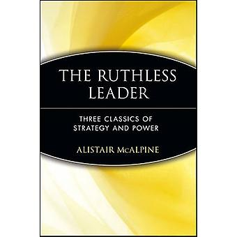The Ruthless Leader Three Classics of Strategy and Power by McAlpine & Alistair