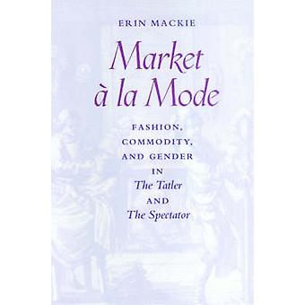 Market a la Mode Fashion Commodity and Gender in the Tatler and the Spectator by MacKie & Erin