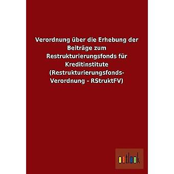 Verordnung ber die Erhebung der Beitrge zum Restrukturierungsfonds fr Kreditinstitute Restrukturierungsfonds Verordnung  RStruktFV by ohne Autor