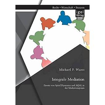 Integrale Mediation Einsatz Von Spiral Dynamics Und Aqal in Der Mediationspraxis by Wurst & Michael P.