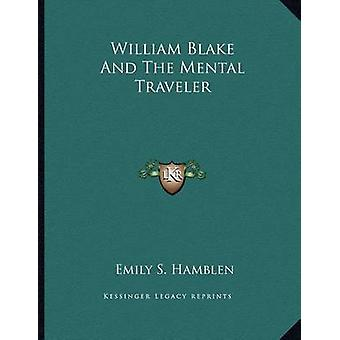 William Blake and the Mental Traveler by Emily S Hamblen - 9781163022