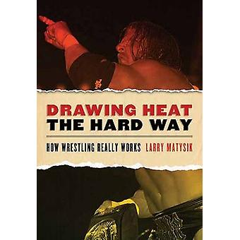 Drawing Heat the Hard Way - How Wrestling Really Works by Larry Matysi