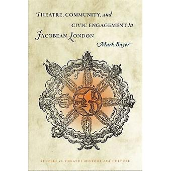 Theatre - Community and Civic Engagement in Jacobean London by Mark B