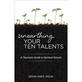 Unearthing Your Ten Talents - A Thomistic Guide to Spiritual Growth Th