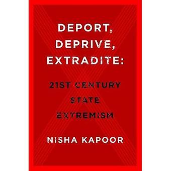 Deport - Deprive - Extradite - Twenty-First Century State Extremism by