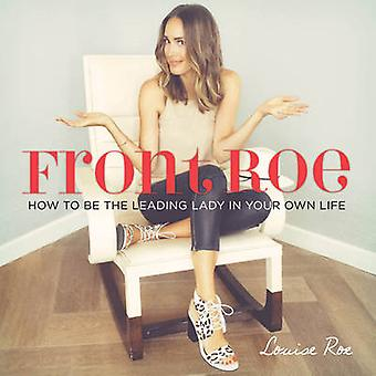 Front Roe - How to be the Leading Lady in Your Own Life by Louise Roe