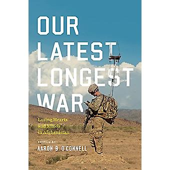 Our Latest Longest War - Losing Hearts and Minds in Afghanistan by Our