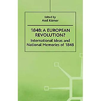 1848A European Revolution International Ideas and National Memories of 1848 by Korner & Axel & Dr