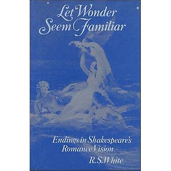Let Wonder Seem Familiar Shakespeare and the Romance Ending by White & R. S.