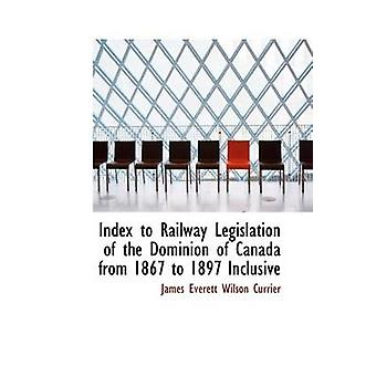 Index to Railway Legislation of the Dominion of Canada from 1867 to 1897 Inclusive by Everett Wilson Currier & James