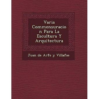 Varia Commensuracion Para La Escultura y Arquitectura by Juan De Arfe y. Villafa E.
