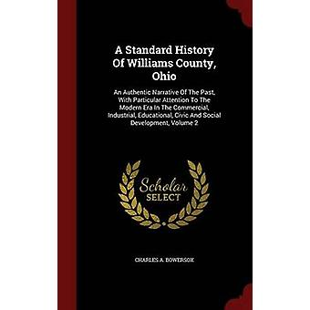 A Standard History Of Williams County Ohio An Authentic Narrative Of The Past With Particular Attention To The Modern Era In The Commercial Industrial Educational Civic And Social Development V by Bowersox & Charles A.