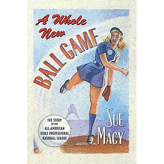 A Whole New Ball Game The Story of the AllAmerican Girls Professional Baseball League by Macy & Sue