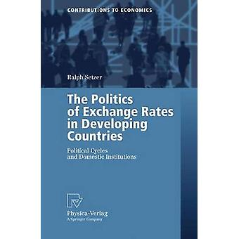 The Politics of Exchange Rates in Developing Countries  Political Cycles and Domestic Institutions by Setzer & Ralph