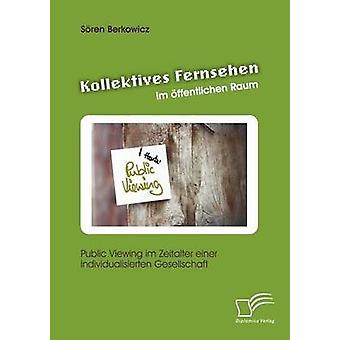Kollektives Fernsehen im ffentlichen Raum Public Viewing im Zeitalter einer individualisierten Gesellschaft av Berkowicz & Sren