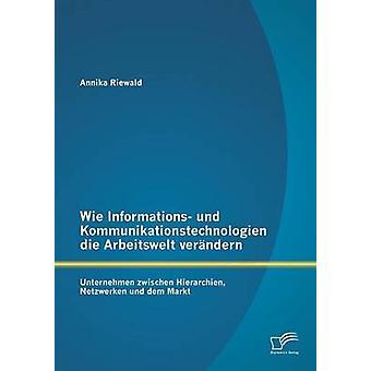 Wie Informations Und Kommunikationstechnologien Die Arbeitswelt Verandern Unternehmen Zwischen Hierarchien Netzwerken Und Dem Markt par Riewald & Annika