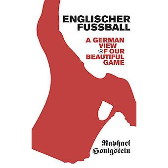 Englischer Fussball - A German View of Our Beautiful Game by Raphael H