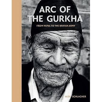 Arc of the Gurkha - From Nepal to the British Army by Alex Schlacher -
