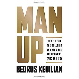 Man Up: How to Cut the Bulls*it and Kick Ass in Business (and in Life)