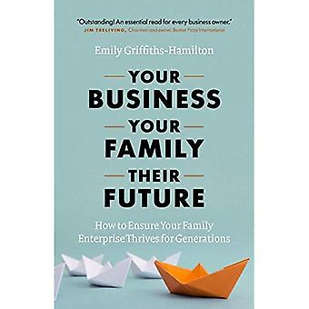 Your Business, Your Family,� Their Future: How to Ensure Your Family Enterprise Thrives for Generations