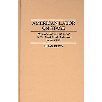 American Labor on Stage Dramatic Interpretations of the Steel and Textile Industries in the 1930s by Duffy & Susan