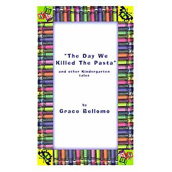 The Day We Killed the Pasta and Other Kindergarten Tales by Bellomo & Grace