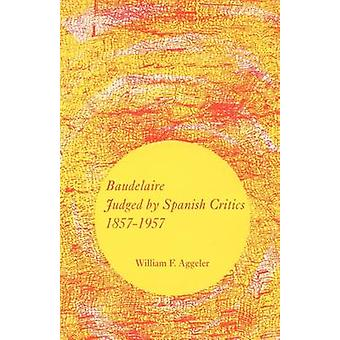 Baudelaire Judged by Spanish Critics 18571957 by Aggeler & William F.