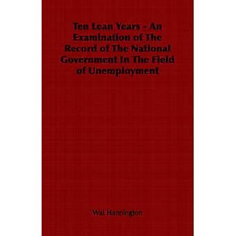 Ten Lean Years  An Examination of The Record of The National Government In The Field of Unemployment by Hannington & Wal