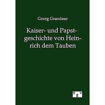 Kaiser und Papstgeschichte von Heinrich dem Tauben by Grandaur & Georg