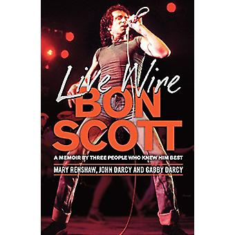 Live Wire - A Memoir of Bon Scott by Three People Who Knew Him Best by
