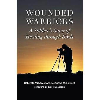 Wounded Warriors - A Soldier's Story of Healing Through Birds by Rober