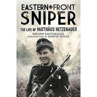 Eastern Front Sniper - The Life of Matth Us Hetzenauer by Roland Kalte