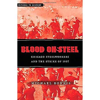 Blood on Steel - Chicago Steelworkers and the Strike of 1937 by Michae