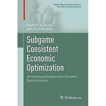 Subgame Consistent Economic Optimization  An Advanced Cooperative Dynamic Game Analysis by Yeung & David W.K.