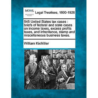 545 United States tax cases  briefs of federal and state cases on income taxes excess profits taxes and inheritance stamp and miscellaneous business taxes. by KixMiller & William