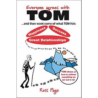 Everyone Agrees with Tom . and They Want Some of What Tom Has Happiness Success Great Relationships by Page & Ross