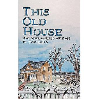 This Old House And Other Inspired Writings by Bates & Judy