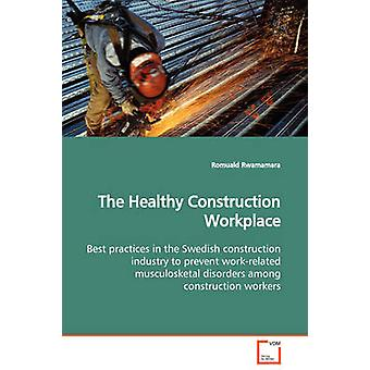 The Healthy Construction Workplace  Best practices in the Swedish construction industry to prevent workrelated musculosketal disorders among construction workers by Rwamamara & Romuald
