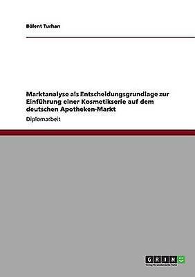 Einfuhrung Einer Kosmetikserie Auf Dem Deutschen ApothekenMarkt. Marktanalyse ALS Entscheidungsgrundlage by Turhan & Bulent
